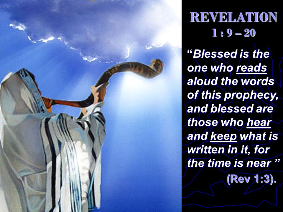 REVELATION 1 : 9 – 20 Blessed is the one who reads aloud the words of this prophecy, and blessed are those who hear and keep what is written in it, for the time is near (Rev 1:3).