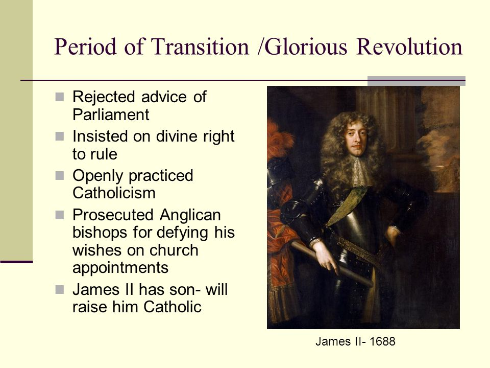 Period of Transition /Glorious Revolution Rejected advice of Parliament Insisted on divine right to rule Openly practiced Catholicism Prosecuted Anglican bishops for defying his wishes on church appointments James II has son- will raise him Catholic James II- 1688