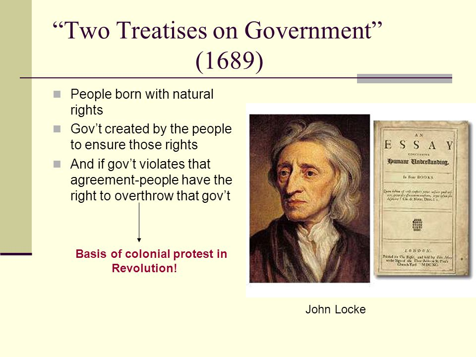 Two Treatises on Government (1689) People born with natural rights Gov't created by the people to ensure those rights And if gov't violates that agreement-people have the right to overthrow that gov't Basis of colonial protest in Revolution.