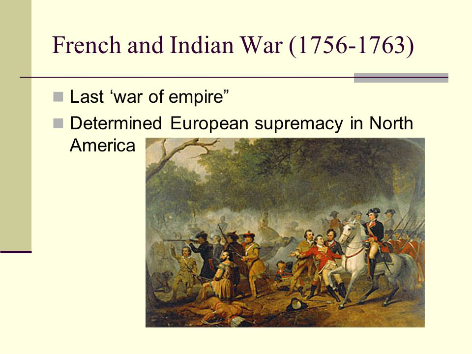 French and Indian War (1756-1763) Last 'war of empire Determined European supremacy in North America