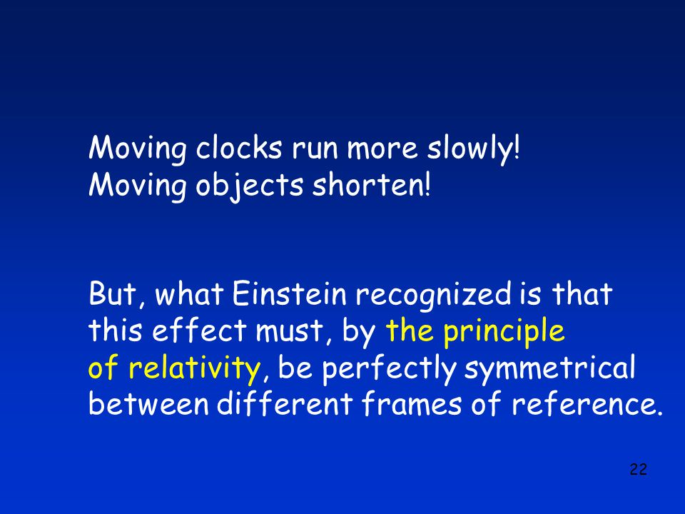 22 Moving clocks run more slowly. Moving objects shorten.