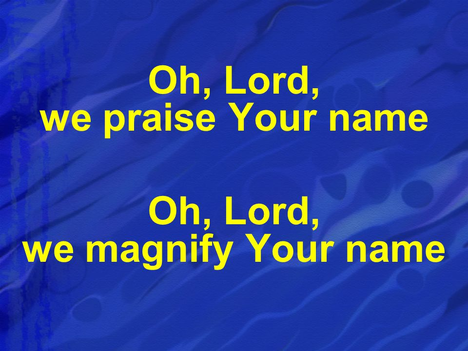 Oh, Lord, we praise Your name Oh, Lord, we magnify Your name