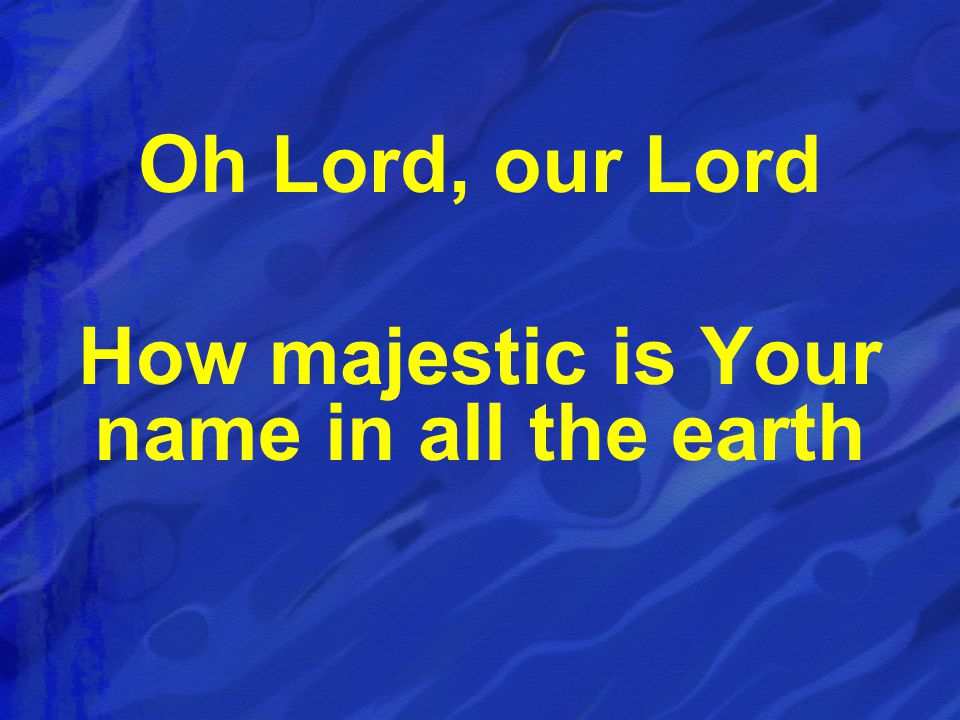 Oh Lord, our Lord How majestic is Your name in all the earth
