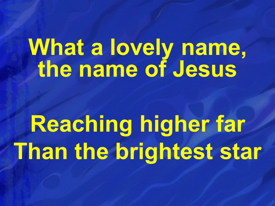 What a lovely name, the name of Jesus Reaching higher far Than the brightest star