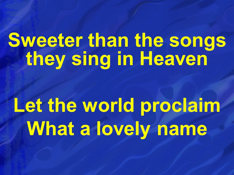 Sweeter than the songs they sing in Heaven Let the world proclaim What a lovely name