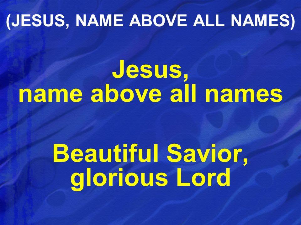 Jesus, name above all names Beautiful Savior, glorious Lord (JESUS, NAME ABOVE ALL NAMES)