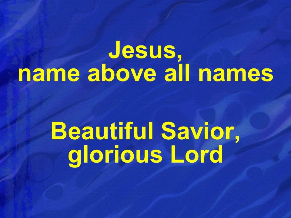 Jesus, name above all names Beautiful Savior, glorious Lord