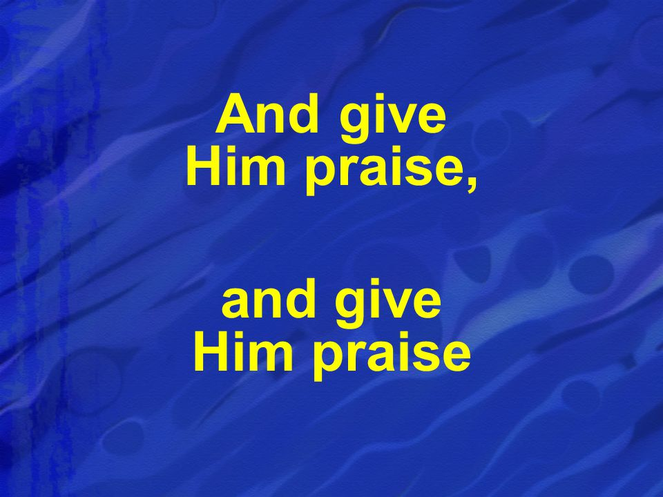 And give Him praise, and give Him praise