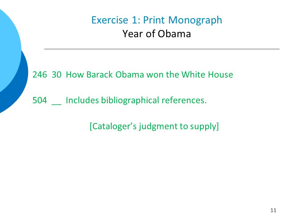 Exercise 1: Print Monograph Year of Obama 246 30 How Barack Obama won the White House 504 __ Includes bibliographical references. [Cataloger's judgmen