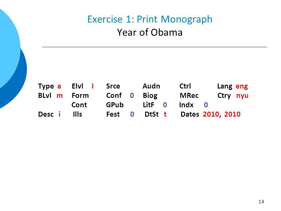Exercise 1: Print Monograph Year of Obama Type a Elvl I Srce Audn Ctrl Lang eng BLvl m Form Conf 0 Biog MRec Ctry nyu Cont GPub LitF 0 Indx 0 Desc i Ills Fest 0 DtSt t Dates 2010, 2010 14