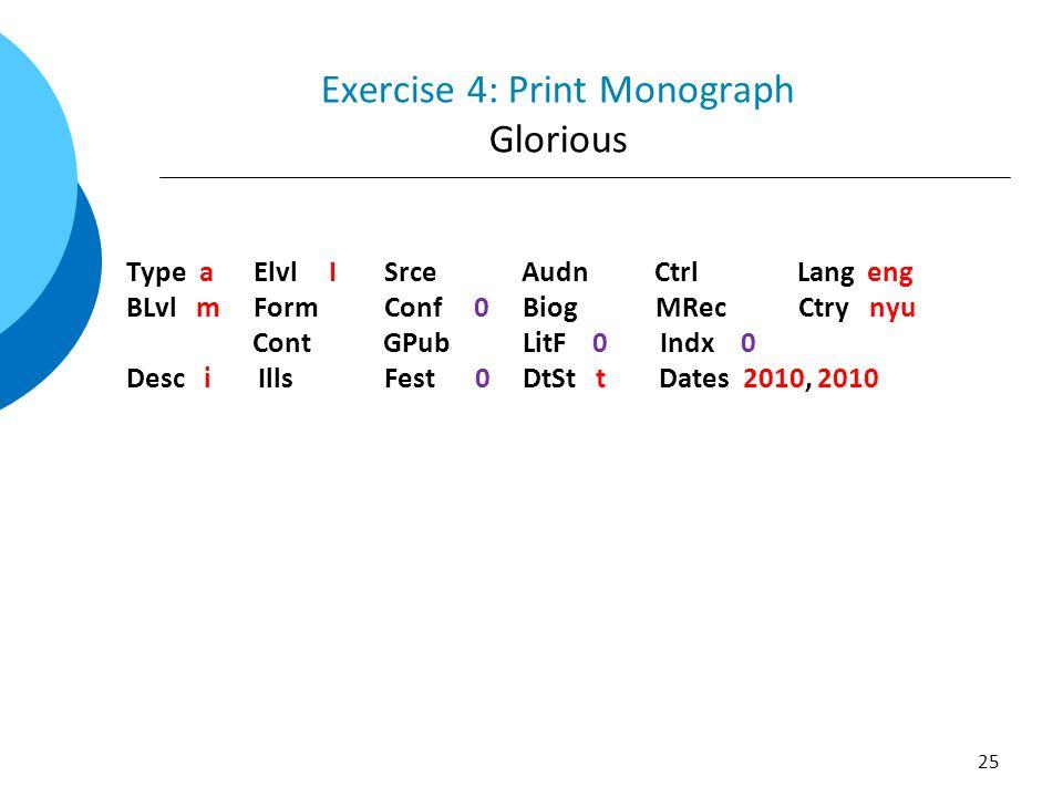 Exercise 4: Print Monograph Glorious Type a Elvl I Srce Audn Ctrl Lang eng BLvl m Form Conf 0 Biog MRec Ctry nyu Cont GPub LitF 0 Indx 0 Desc i Ills Fest 0 DtSt t Dates 2010, 2010 25