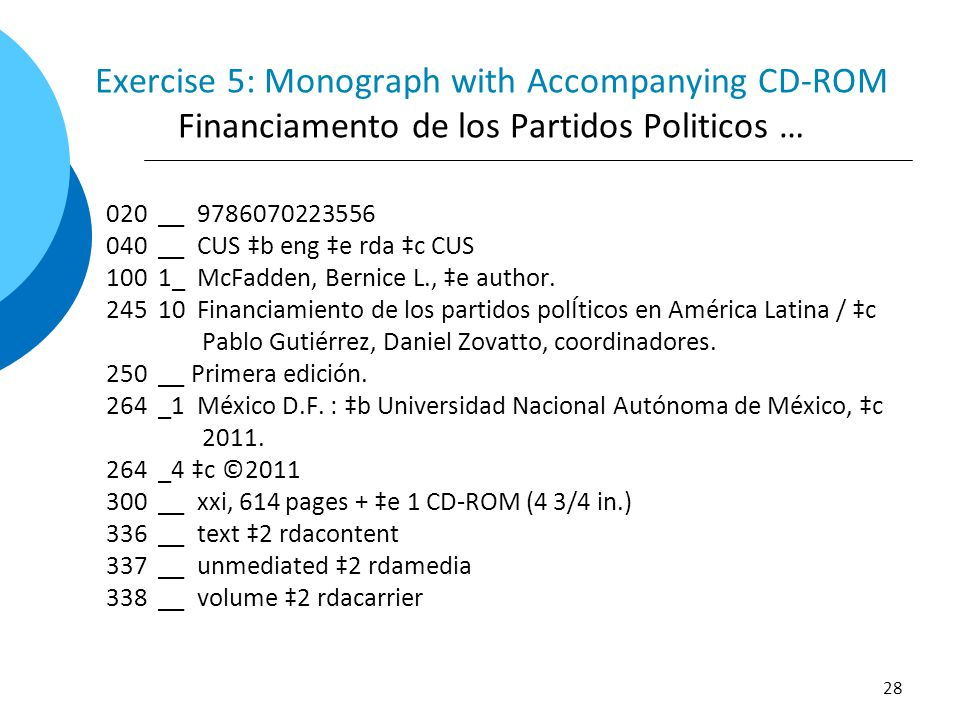 Exercise 5: Monograph with Accompanying CD-ROM Financiamento de los Partidos Politicos … 020 __ 9786070223556 040 __ CUS ‡b eng ‡e rda ‡c CUS 100 1_ M