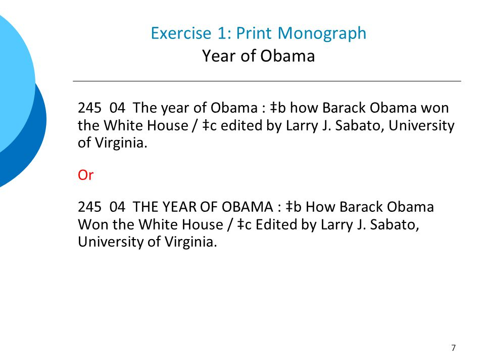 Exercise 1: Print Monograph Year of Obama 245 04 The year of Obama : ‡b how Barack Obama won the White House / ‡c edited by Larry J. Sabato, Universit