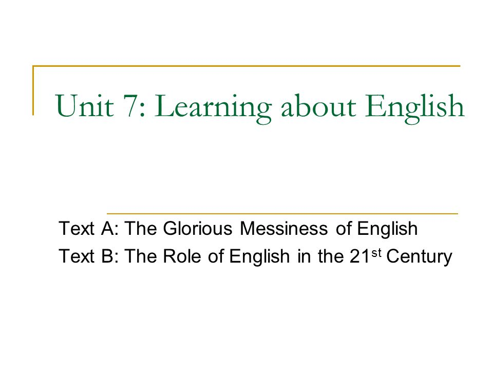 Unit 7: Learning about English Text A: The Glorious Messiness of English Text B: The Role of English in the 21 st Century