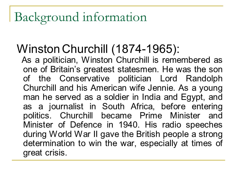 Background information Winston Churchill (1874-1965): As a politician, Winston Churchill is remembered as one of Britain's greatest statesmen. He was