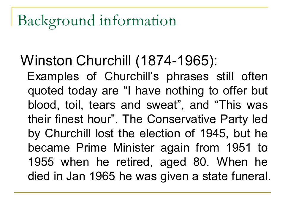 "Background information Winston Churchill (1874-1965): Examples of Churchill's phrases still often quoted today are ""I have nothing to offer but blood,"