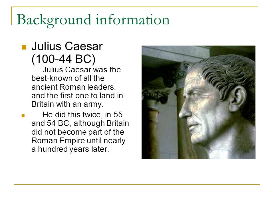 Background information Julius Caesar (100-44 BC) Julius Caesar was the best-known of all the ancient Roman leaders, and the first one to land in Brita