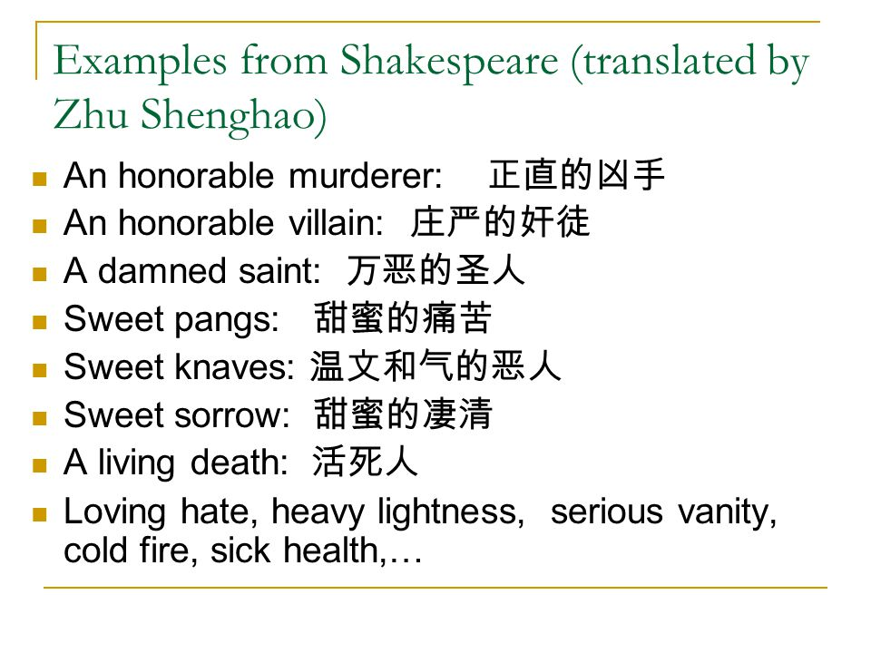 Examples from Shakespeare (translated by Zhu Shenghao) An honorable murderer: 正直的凶手 An honorable villain: 庄严的奸徒 A damned saint: 万恶的圣人 Sweet pangs: 甜蜜的