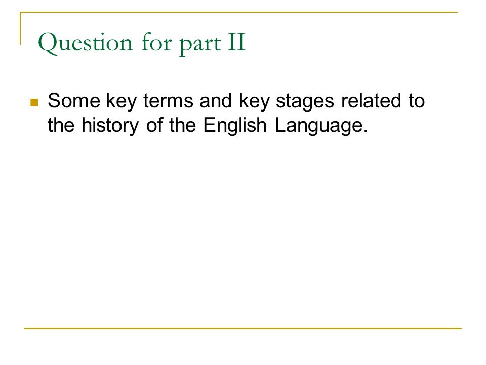 Question for part II Some key terms and key stages related to the history of the English Language.