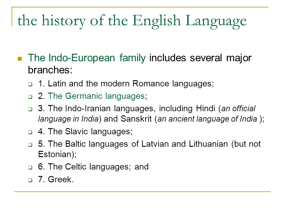 the history of the English Language The Indo-European family includes several major branches:  1. Latin and the modern Romance languages;  2. The Ge