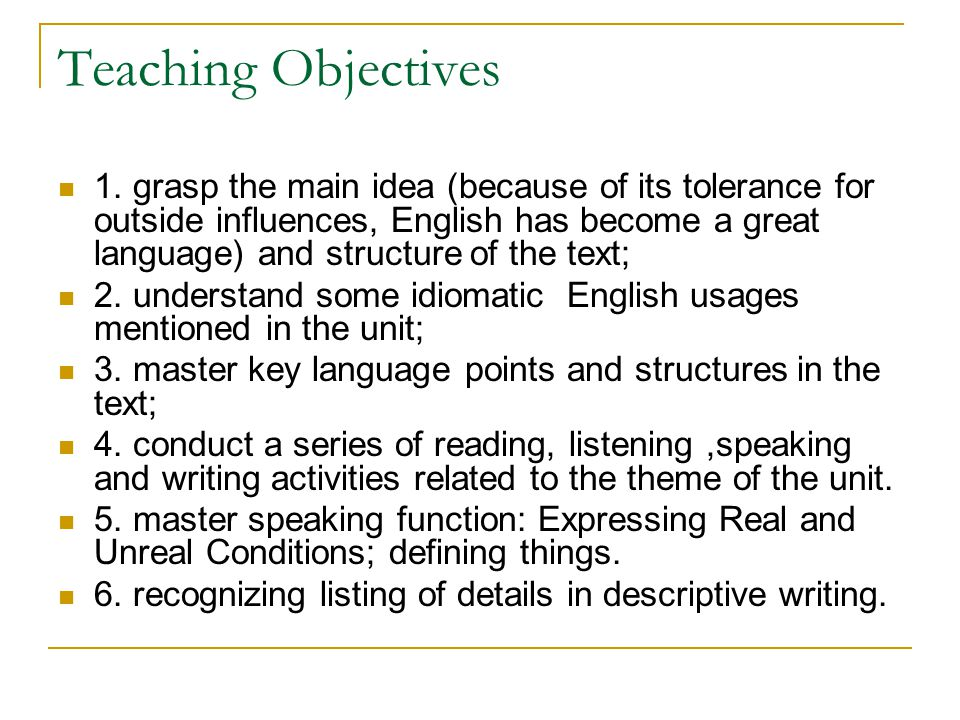 Teaching Objectives 1. grasp the main idea (because of its tolerance for outside influences, English has become a great language) and structure of the