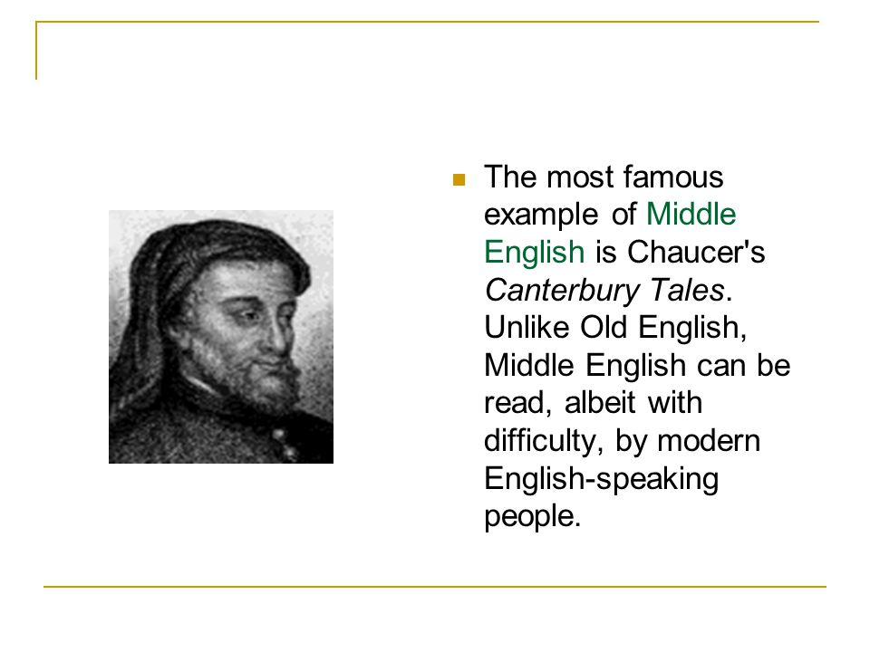 The most famous example of Middle English is Chaucer's Canterbury Tales. Unlike Old English, Middle English can be read, albeit with difficulty, by mo