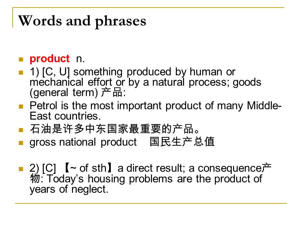 Words and phrases product n. 1) [C, U] something produced by human or mechanical effort or by a natural process; goods (general term) 产品 : Petrol is t