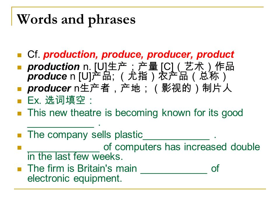 Words and phrases Cf. production, produce, producer, product production n. [U] 生产;产量 [C] (艺术)作品 produce n [U] 产品 ; (尤指)农产品(总称) producer n 生产者,产地;(影视的)
