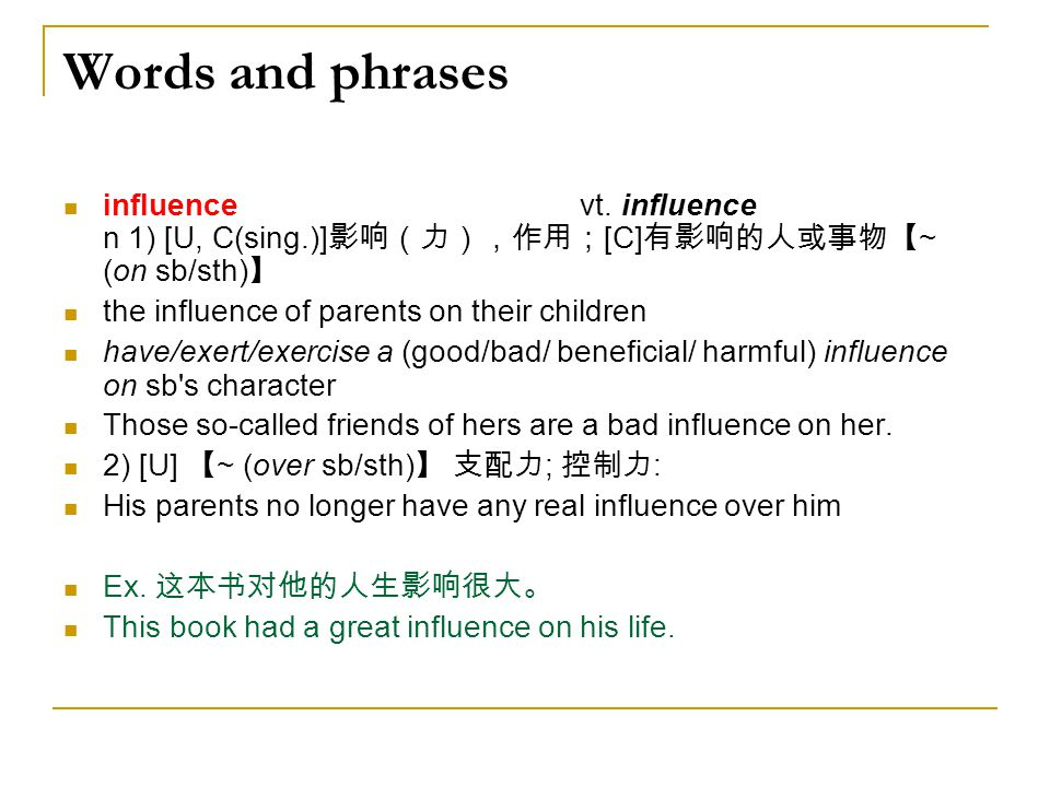 Words and phrases influence vt. influence n 1) [U, C(sing.)] 影响(力),作用; [C] 有影响的人或事物【 ~ (on sb/sth) 】 the influence of parents on their children have/e