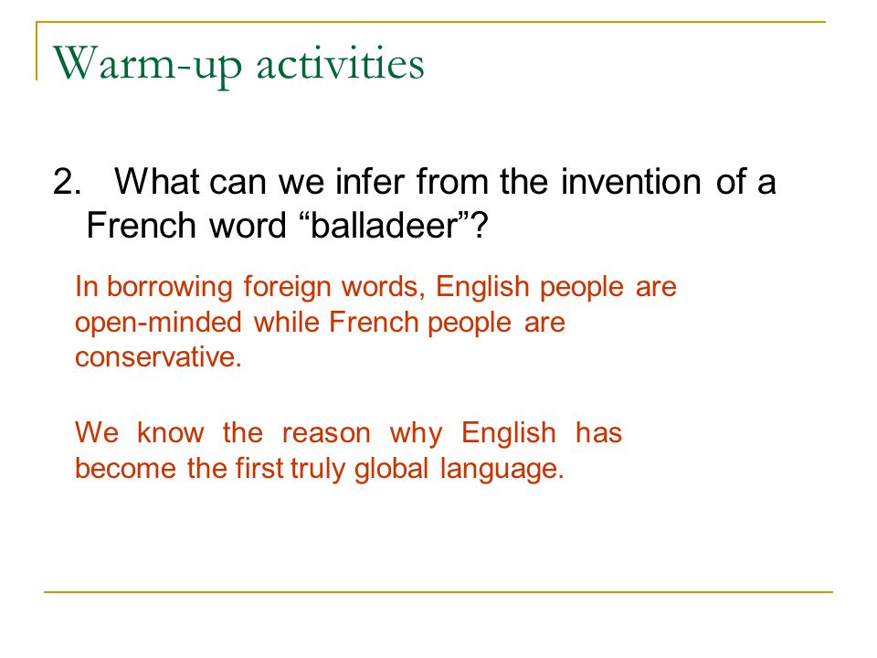 "Warm-up activities 2. What can we infer from the invention of a French word ""balladeer""? In borrowing foreign words, English people are open-minded wh"