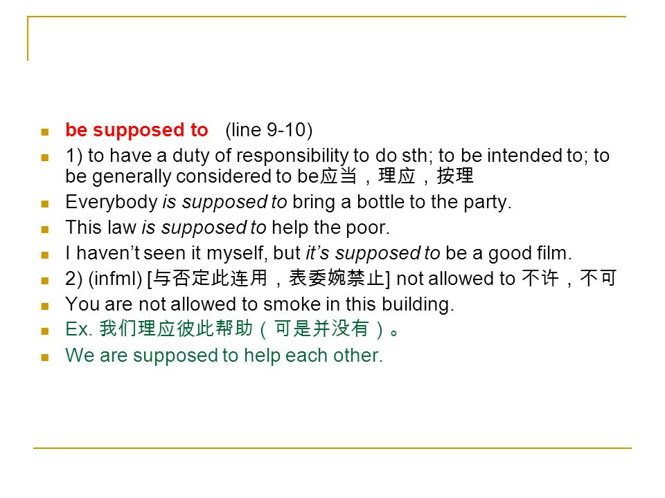 be supposed to (line 9-10) 1) to have a duty of responsibility to do sth; to be intended to; to be generally considered to be 应当,理应,按理 Everybody is su