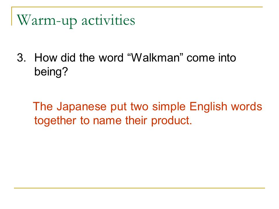 "Warm-up activities 3.How did the word ""Walkman"" come into being? The Japanese put two simple English words together to name their product."