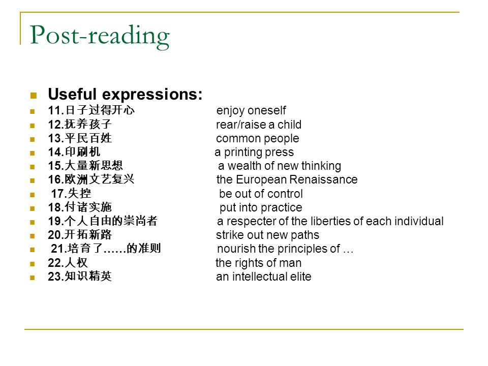 Post-reading Useful expressions: 11. 日子过得开心 enjoy oneself 12. 抚养孩子 rear/raise a child 13. 平民百姓 common people 14. 印刷机 a printing press 15. 大量新思想 a weal