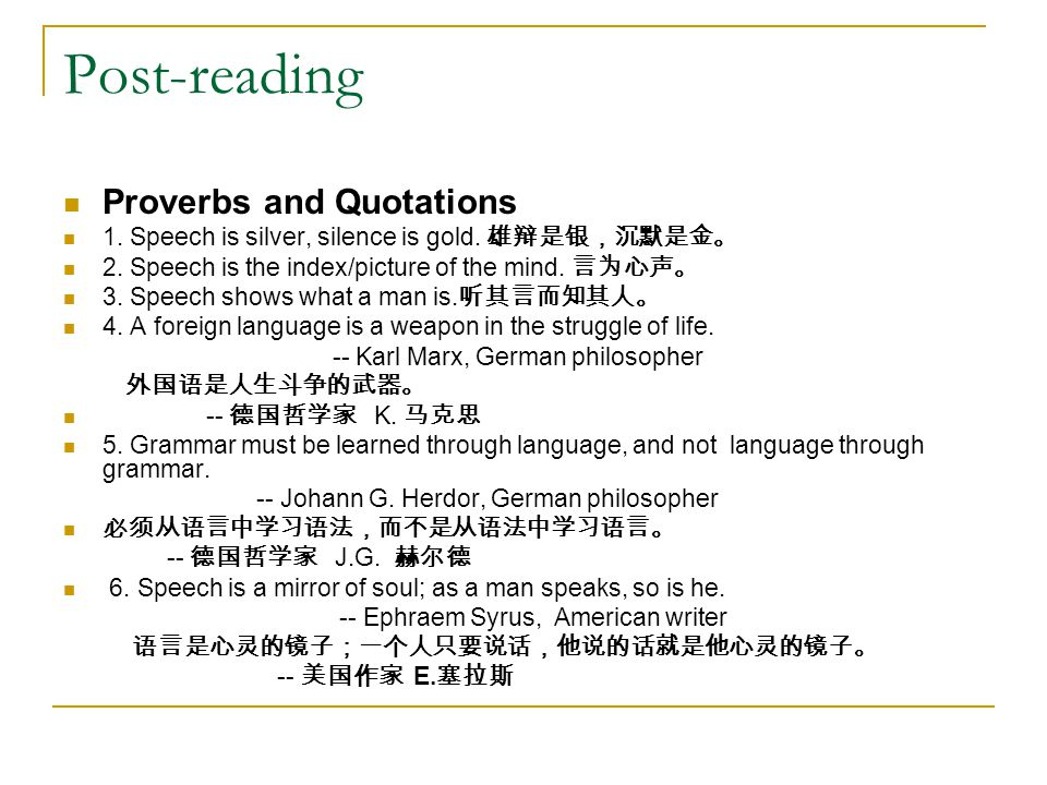 Post-reading Proverbs and Quotations 1. Speech is silver, silence is gold. 雄辩是银,沉默是金。 2. Speech is the index/picture of the mind. 言为心声。 3. Speech show