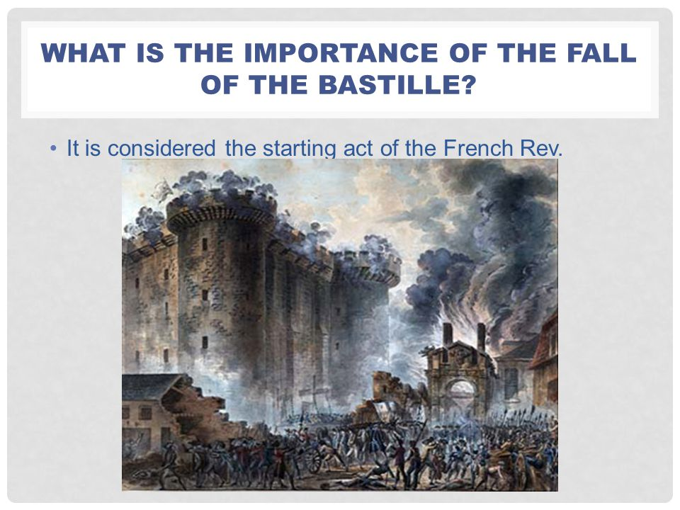 WHAT IS THE IMPORTANCE OF THE FALL OF THE BASTILLE? It is considered the starting act of the French Rev.