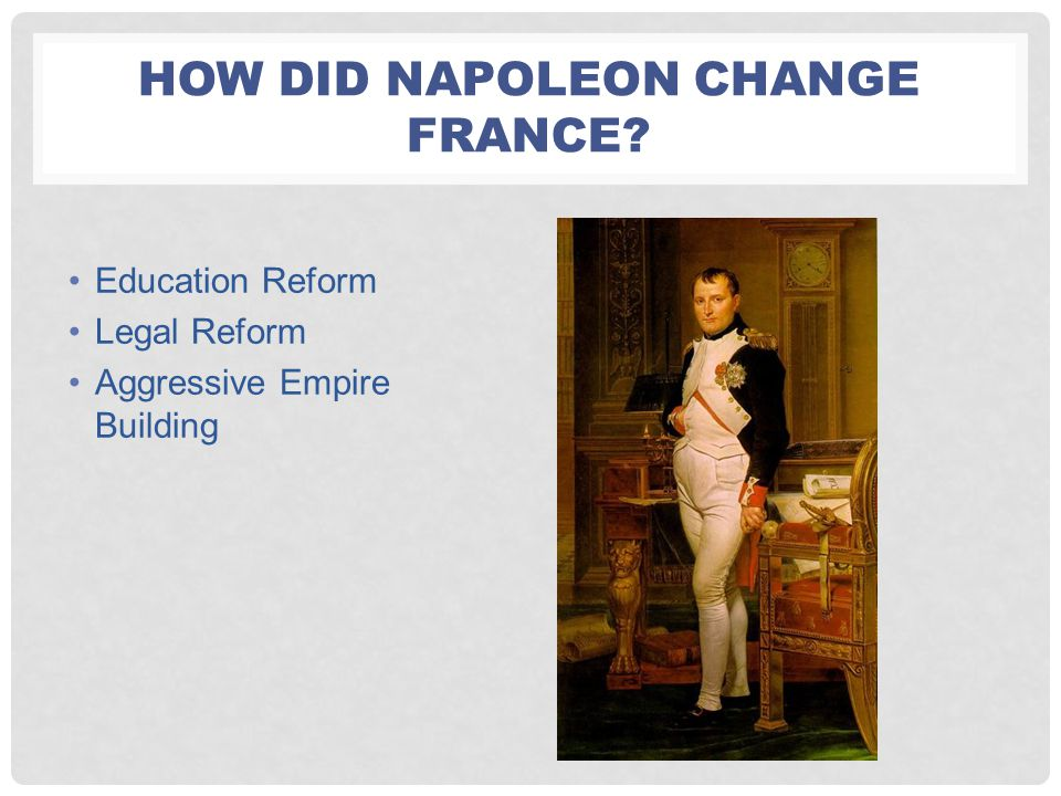 HOW DID NAPOLEON CHANGE FRANCE? Education Reform Legal Reform Aggressive Empire Building