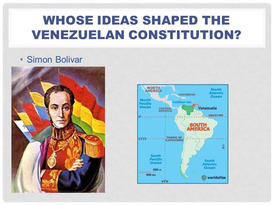 WHOSE IDEAS SHAPED THE VENEZUELAN CONSTITUTION? Simon Bolivar