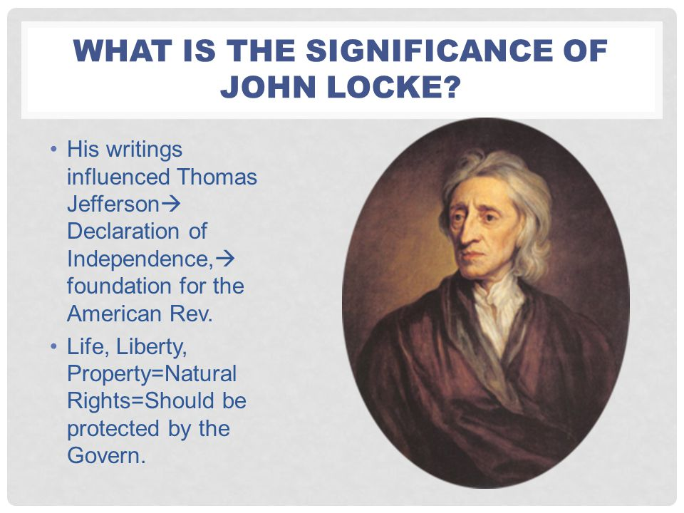 WHAT IS THE SIGNIFICANCE OF JOHN LOCKE? His writings influenced Thomas Jefferson  Declaration of Independence,  foundation for the American Rev. Lif