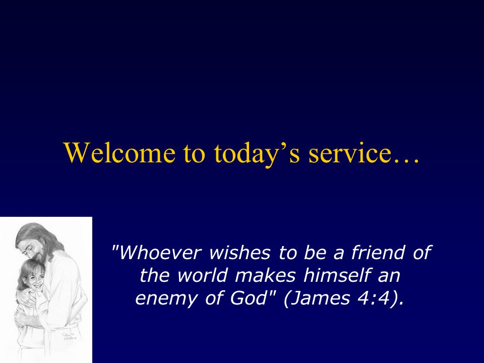 Welcome to today's service… Whoever wishes to be a friend of the world makes himself an enemy of God (James 4:4).