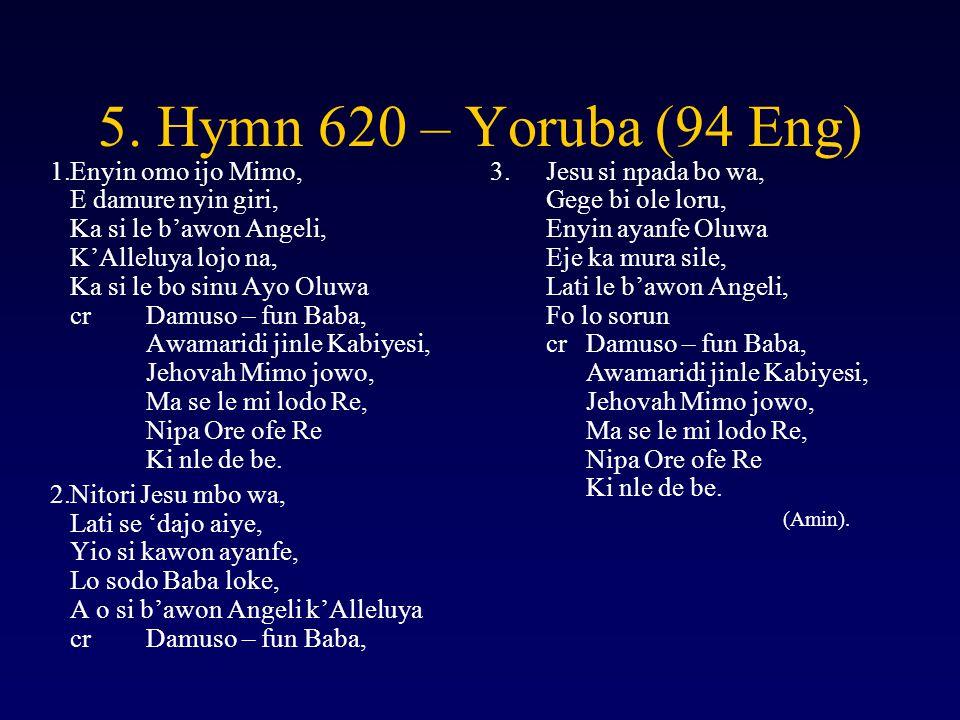 5. Hymn 620 – Yoruba (94 Eng) 1.Enyin omo ijo Mimo, E damure nyin giri, Ka si le b'awon Angeli, K'Alleluya lojo na, Ka si le bo sinu Ayo Oluwa crDamus