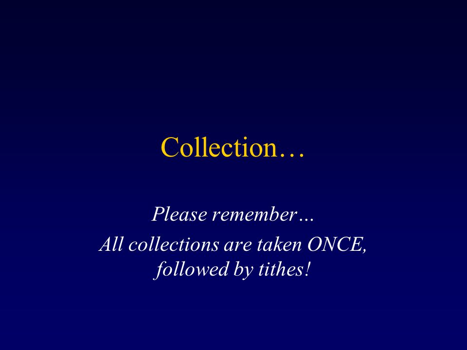 Collection… Please remember… All collections are taken ONCE, followed by tithes!