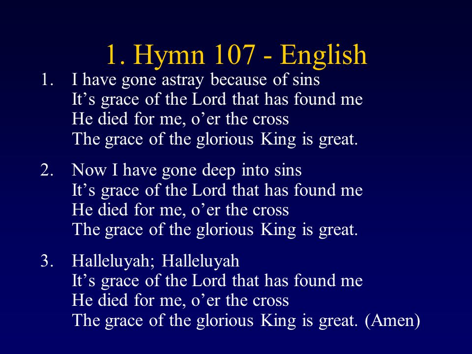 1. Hymn 107 - English 1.I have gone astray because of sins It's grace of the Lord that has found me He died for me, o'er the cross The grace of the gl
