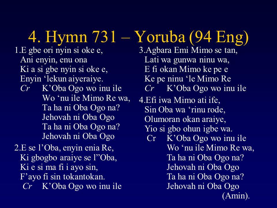4. Hymn 731 – Yoruba (94 Eng) 1.E gbe ori nyin si oke e, Ani enyin, enu ona Ki a si gbe nyin si oke e, Enyin 'lekun aiyeraiye. CrK'Oba Ogo wo inu ile