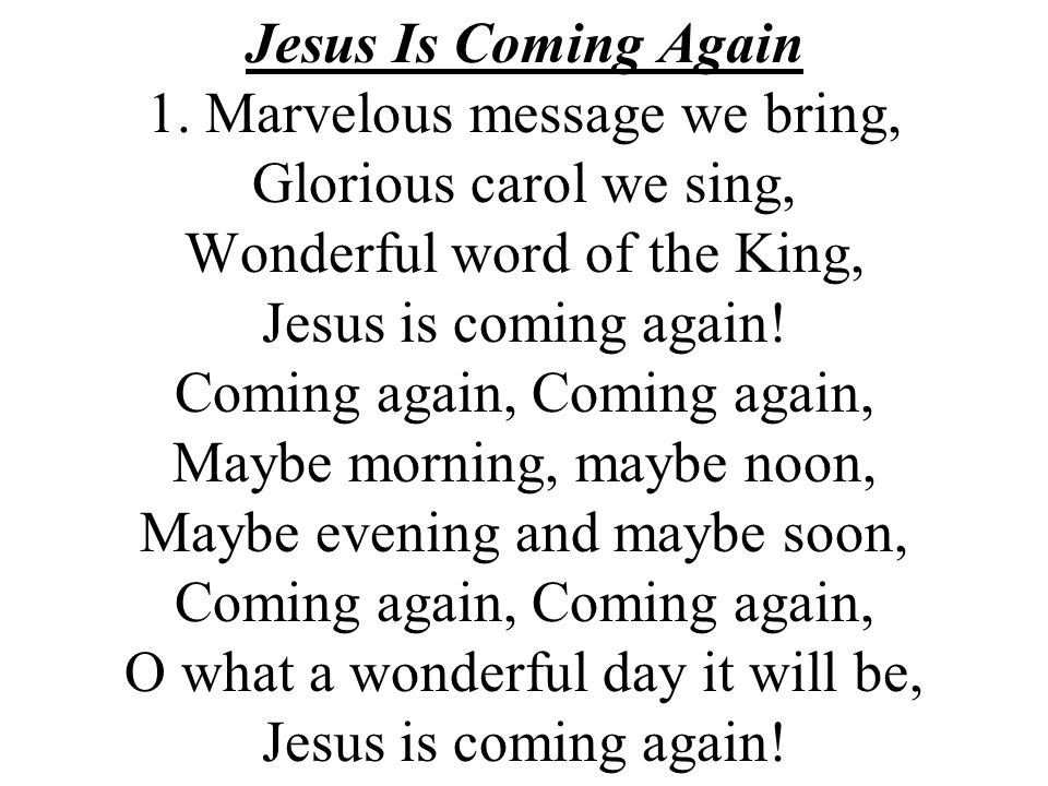 Jesus Is Coming Again 1. Marvelous message we bring, Glorious carol we sing, Wonderful word of the King, Jesus is coming again! Coming again, Coming a