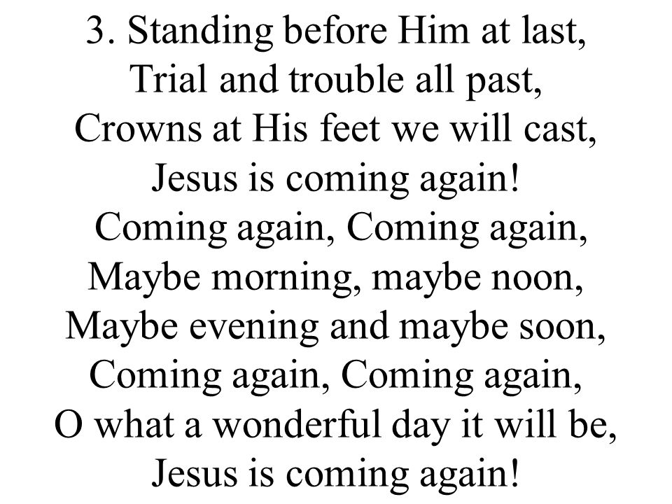 3. Standing before Him at last, Trial and trouble all past, Crowns at His feet we will cast, Jesus is coming again! Coming again, Coming again, Maybe