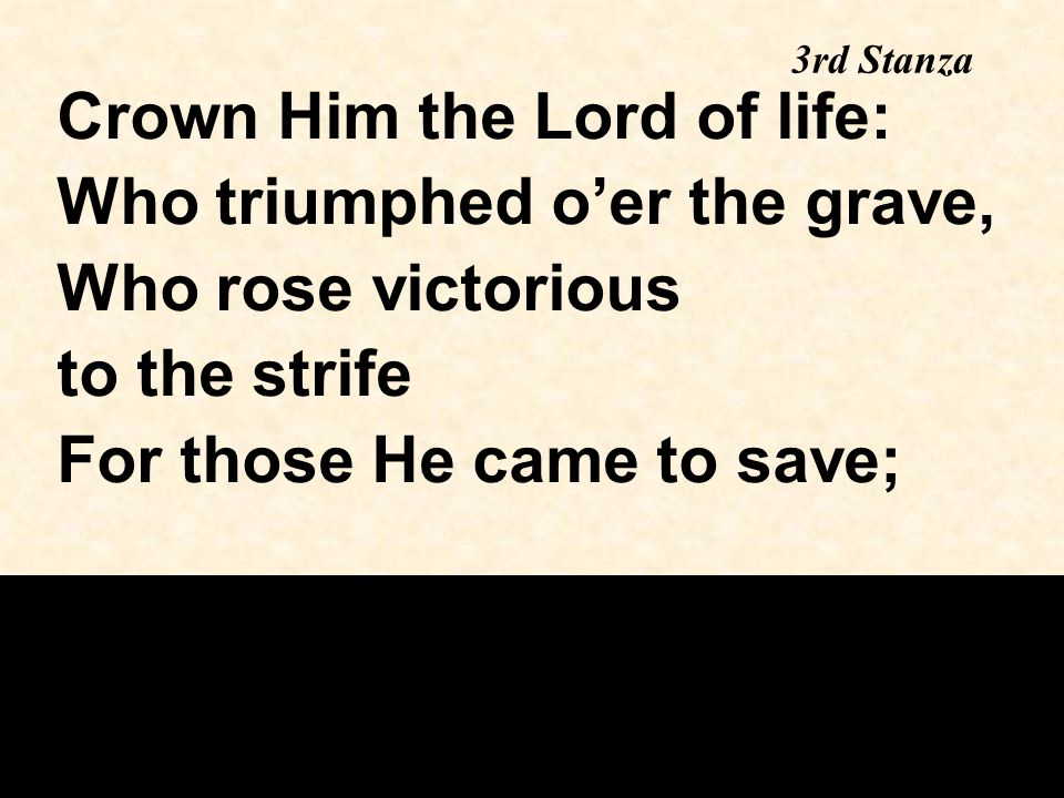 3rd Stanza continued His glories now we sing, Who died and rose on high, Who died eternal life to bring And lives that death may die.