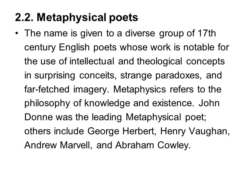 2.2. Metaphysical poets The name is given to a diverse group of 17th century English poets whose work is notable for the use of intellectual and theol