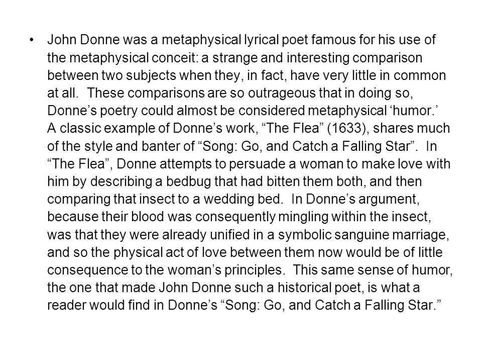 John Donne was a metaphysical lyrical poet famous for his use of the metaphysical conceit: a strange and interesting comparison between two subjects w