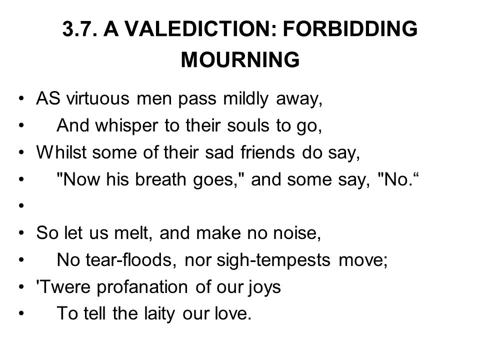 3.7. A VALEDICTION: FORBIDDING MOURNING AS virtuous men pass mildly away, And whisper to their souls to go, Whilst some of their sad friends do say,