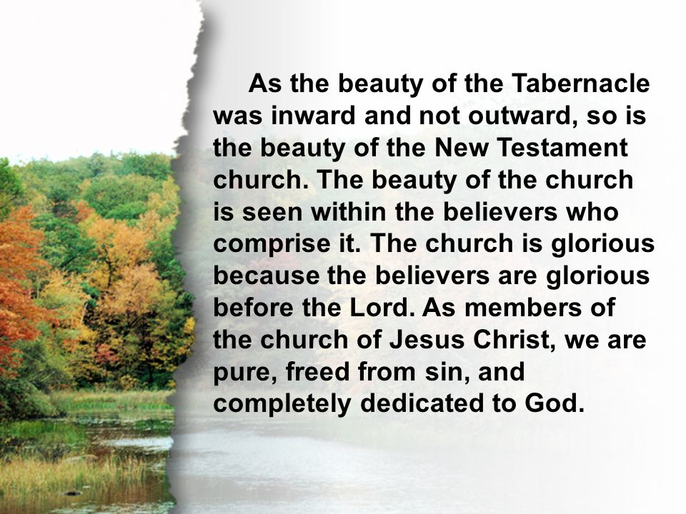 I. A Holy Church As the beauty of the Tabernacle was inward and not outward, so is the beauty of the New Testament church. The beauty of the church is